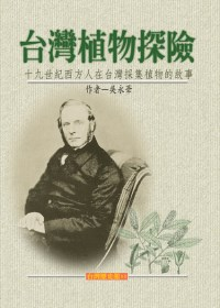 臺灣植物探險 =  Plant hunting in Formosa : 十九世紀西方人在臺灣採集植物的故事 : a history of botanical exploration in Formosa in the nineteenth century /