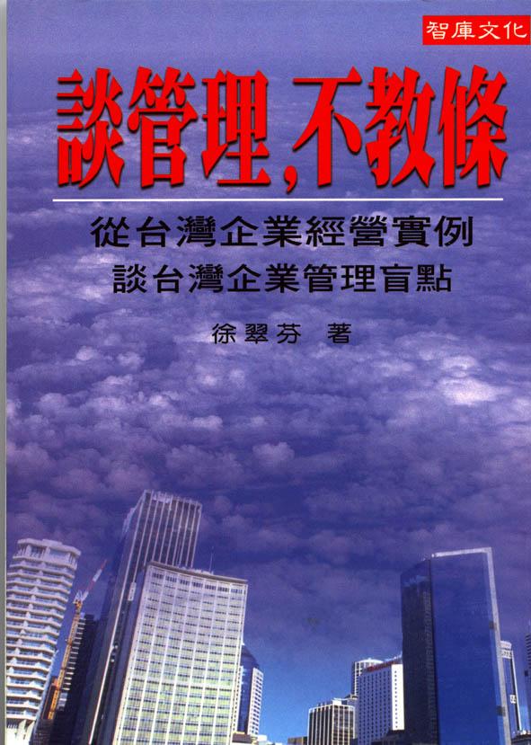 談管理,不教條 :  從台灣企業經營實例談台灣企業管理盲點 /