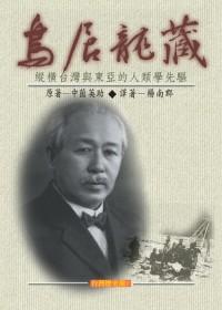 鳥居龍藏傳 :  縱橫臺灣與東亞的人類學先趨 /