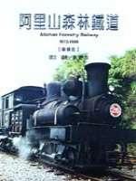 阿里山森林鐵道(1912-1999) =  Alishan forestry railway : (1912-1999) /