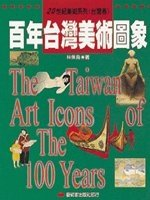 百年臺灣美術圖象 = The Taiwan art icons of the 100 years