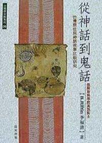 從神話到鬼話 :  臺灣原住民神話故事比較研究 = From Myths to Ghost Stories : comparative studies on Taiwan aboriginal tales /