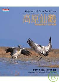 高原仙鶴 :  黑頸鶴保育十四年紀實 = Black-necked crane rendezvous : over a decade of exploration and conservationof an auspicious bird /