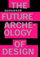 設計的未來考古學 =  The future arche-ology of design /