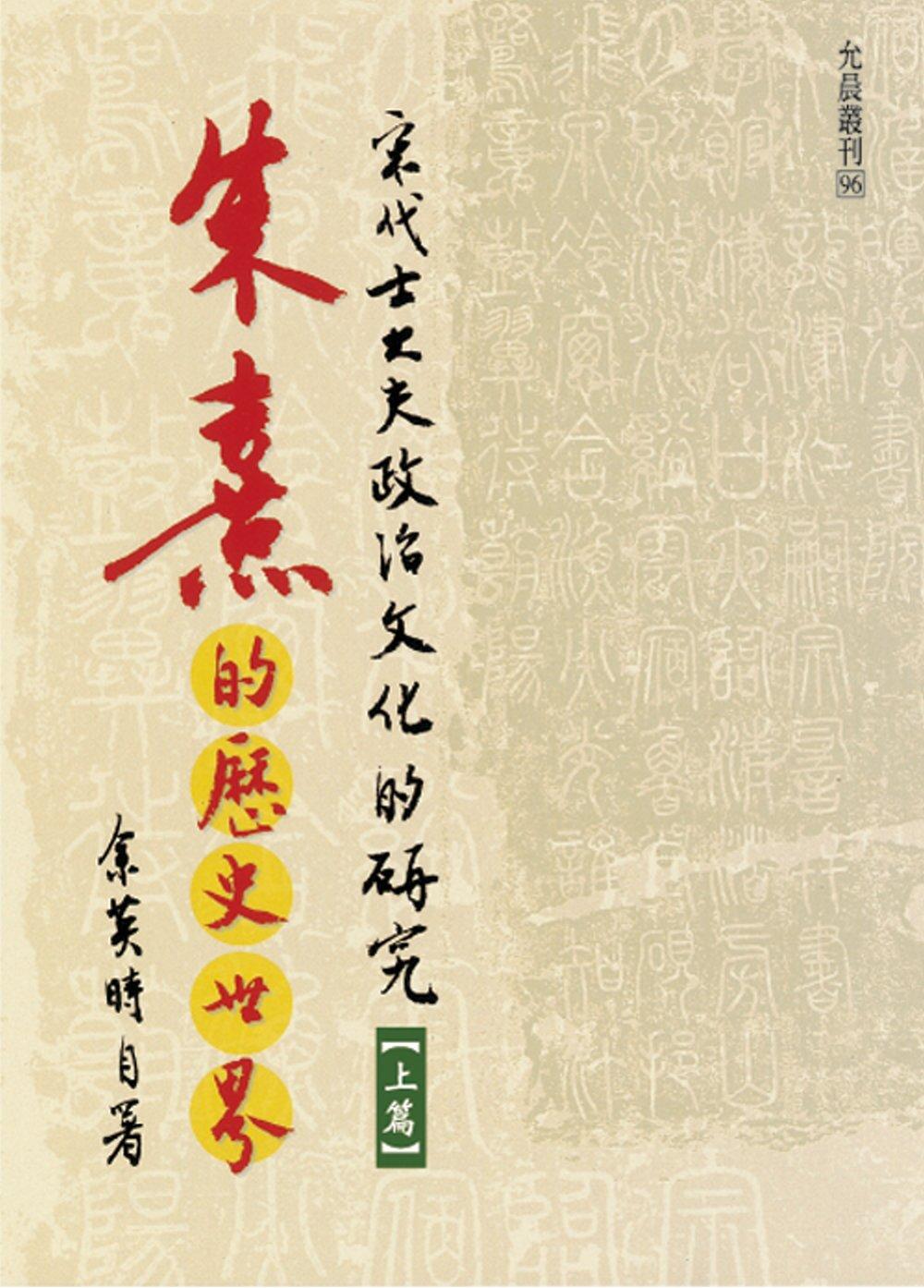 朱熹的歷史世界 :  宋代士大夫政治文化的研究 /
