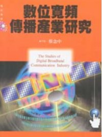 數位寬頻傳播產業研究 = The studies of digital broadband communication industry