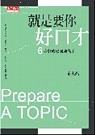 就是要你好口才 :  6步驟成為溝通高手 = Prepare a topic /