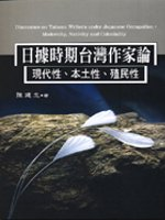 日據時期台灣作家論 =  Discourses on taiwan writers under japanese occupation : modernity, nativity and coloniality : 現代性.本土性.殖民性 /