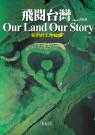 飛閱臺灣 :  我們的土地故事 = Our land our story /