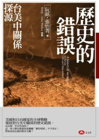 歷史的錯誤 :  台美中關係探源 = A history of no return on Taiwan, USA and China relation /