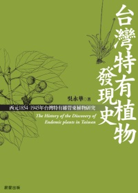 臺灣特有植物發現史 : 西耴1854-2003年臺灣特有維管束植物研究 = The history of the discovery of endemic plants in Taiwan