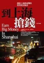 到上海搶錢:錢進上海商機的投資致富祕訣