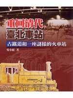 重回清代臺北車站:古鐵道和一座謎樣的火車站