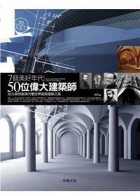 7個美好年代:50位偉大建築師:從古典到後現代看世界經典建築之美