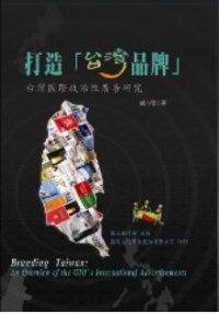打造「台灣品牌」 =  Branding Taiwan : 台灣國際政治性廣告研究 : an overview of the GIO
