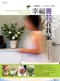 幸福香花在我家:第一本專書芳香花朵的家植栽與應用