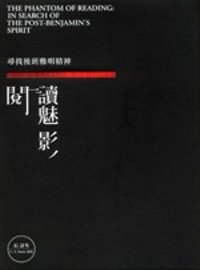 閱讀魅影 :  尋找後班雅明精神 = The phantom of reading : In search of the post-Benjamin