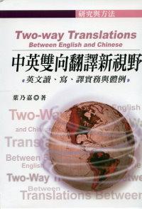 中英雙向翻譯新視野 :  英文讀、寫、譯實務與體例 = Two-way translations : between English and Chinese /