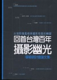 回首臺灣百年攝影幽光:臺灣影像風格與攝影特質的轉變學術研討會論文集