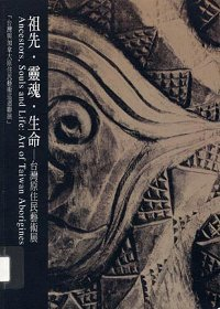 祖先‧靈魂‧生命 : 台灣原住民藝術展 = Ancestors, souls and life : art of Taiwan aborigines