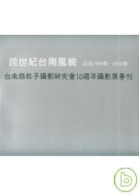 跨世紀台南風貌 公元1999年-2000年 = 臺南銀粒子攝影研究會10周年攝影展專刊