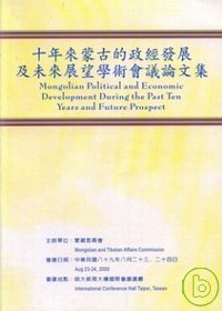十年來蒙古的政經發展及未來展望學術會議論文集 =  Mongolian Political and Economic Development During the Past Ten Years and Future Prospect /