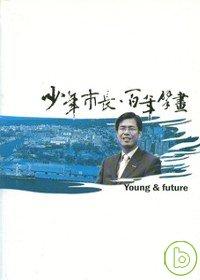 少年市長.百年擘畫 = Young & future