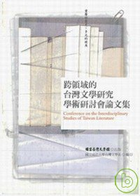跨領域的臺灣文學研究學術研討會論文集 = Conference on the Interdisciplinary Studies of Taiwan Literature