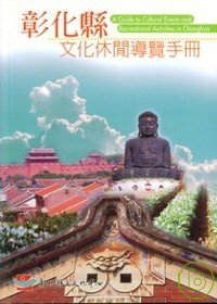 彰化縣文化休閒導覽手冊 =  A Guide to Cultural Events and Recreational Activities in Changhua /