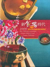 新食器時代. 2006. 臺灣小吃與創意餐具的對話 = New Tableware Generation : Taiwan Delicacies and Creative Tableware  2006 :