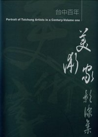 臺中百年美術家影像集.  Portrait of Taichung artists in a century volume one /