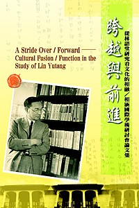 跨越與前進 :  從林語堂研究看文化的相融/相涵國際學術研討會論文集 = A stride over/forward : cultural fusion/function in the study of Lin Yutang /