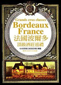 法國波爾多頂級酒莊巡禮 =  Bordeaux France grands crus classes : 151家頂級分級酒莊精彩導覽 /