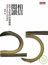 相信閱讀 =  Believing in reading : 天下文化25年的故事 /