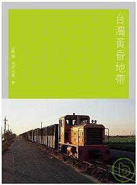 臺灣黃昏地帶:兩個日本鐵道迷的台灣旅遊筆記