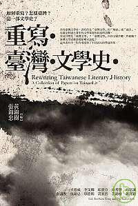 重寫臺灣文學史 =  Rewriting taiwanese literary history : a collection of papers on taiwanlit /