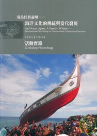 南島論壇國際研討會海洋文化的傳統與當代發展手冊 = An Ocean Apart. A Family Within: Intermnational Workshop on Austronesian Cultures and Scieties: Workshop Proceedings