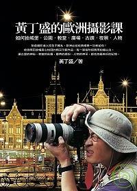 黃丁盛的歐洲攝影課 :  如何拍城堡.公園.教堂.廣場.古蹟.夜景.人物 /