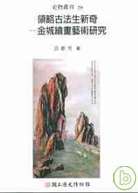 領略古法生新奇 : 金城繪畫藝術研究 = Developing new expressions from old laws : a study of Jin Cheng
