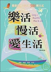 樂活, 慢活, 愛生活 =  Living a beautiful mind & life : 健康原味生活的501種方式 /