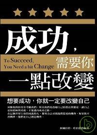 成功, 需要你一點改變 =  To succeed, you need a bit change : 想要成功, 你就一定要改變自己 /