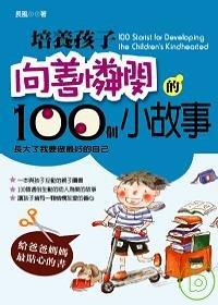 培養孩子向善憐憫的100個小故事 =  100 stories for developing the children