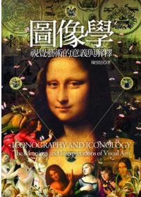 圖像學 :  視覺藝術的意義與解釋 = Iconography and iconology : the meanings and interpretations of visual arts /