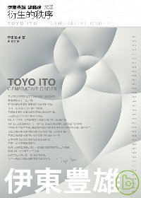 伊東豊雄建築論文選 :  衍生的秩序 = Toyo Ito : Generative order /
