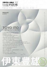 伊東豊雄建築論文選 :  衍生的秩序 = Toyo Ito : Generative order /