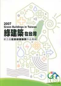 綠建築在台灣第五屆優良綠建築獎作品專輯 =  2007 Green buildings in Taiwan /