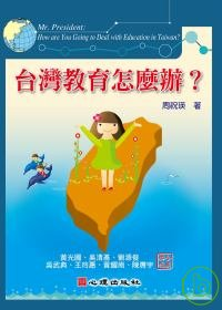 台灣教育怎麼辦? =  Mr. President : How are You Going to Deal with Education in Taiwan? /