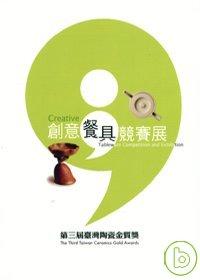 創意餐具競賽展 : 第三屆臺灣陶瓷金質獎 = creative tableware competition and exhibition : the third taiwan ceramics gold awards