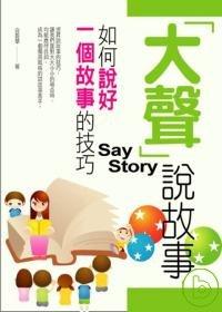 「大聲」說故事 :  如何說好一個故事的技巧 = Say story /