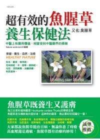 超有效的魚腥草養生保健法 =  Houttuyniae Herba : 中醫上有藥用價值×可是相當受到中醫藥界的青睞 /